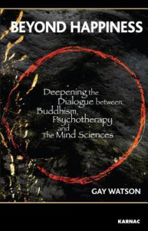 Beyond Happiness: Deepening the Dialogue Between Buddhism, Psychotherapy and the Mind Sciences - Gay Watson