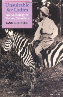 Unsuitable for Ladies: An Anthology of Women Travellers - Jane Robinson, Various Authors