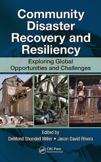 Community Disaster Recovery and Resiliency: Exploring Global Opportunities and Challenges - DeMond S. Miller, Jason David Rivera