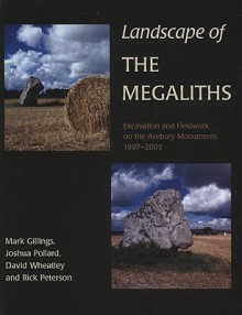 Landscape of the Megaliths: Excavation and Fieldwork on the Avebury Monuments, 1997-2003 - Mark Gillings, Joshua Pollard, Rick Peterson