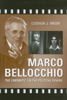 Marco Bellocchio: The Cinematic I in the Political Sphere - Clodagh Brook