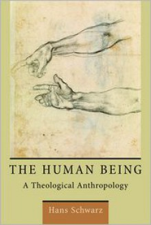 The Human Being: A Theological Anthropology - Hans Schwarz