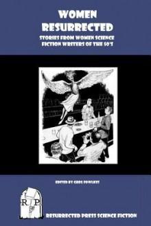 Women Resurrected: Stories from Women Science Fiction Writers of the 50's - Greg Fowlkes, Ann Walker, Barbara Constant, Judith Merril