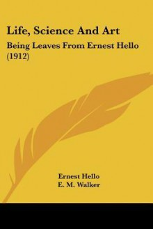 Life, Science and Art: Being Leaves from Ernest Hello (1912) - Ernest Hello, E.M. Walker