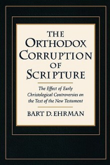 The Orthodox Corruption of Scripture: The Effect of Early Christological Controversies on the Text of the New Testament - Bart D. Ehrman