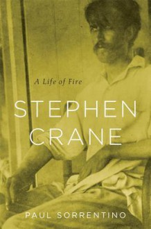 Stephen Crane: A Life of Fire - Paul Sorrentino