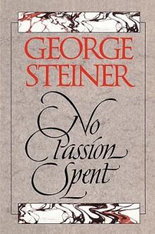 No Passion Spent: Essays 1978-1995 - George Steiner
