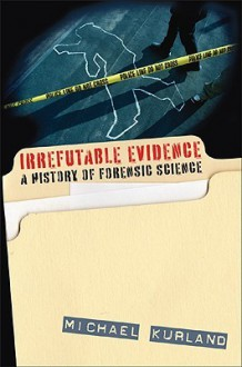 Irrefutable Evidence: A History of Forensic Science - Michael Kurland