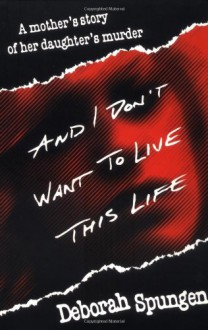 And I Don't Want to Live This Life: A Mother's Story of Her Daughter's Murder - Deborah Spungen