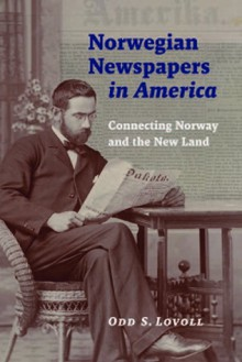 Norwegian Newspapers in America: Connecting Norway & the New Land - Odd Sverre Lovoll