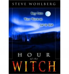 Hour of the Witch: Harry Potter, Wicca Witchcraft and the Bible - Steve Wohlberg