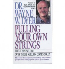 Pulling Your Own Strings: Dynamic Techniques for Dealing with Other People and Living Your Life As You Choose - Wayne W. Dyer