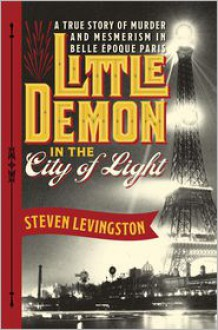 Little Demon in the City of Light: A True Story of Murder and Mesmerism in Belle Epoque Paris - Steven Levingston