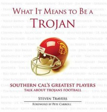 What It Means to Be a Trojan: Southern Cal's Greatest Players Talk about Trojans Football - Steven Travers, Pete Carroll