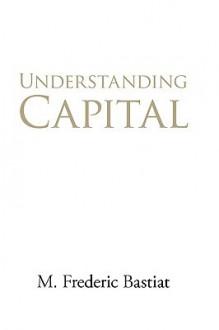 Understanding Capital - Frédéric Bastiat