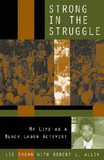 Strong in the Struggle: My Life as a Black Labor Activist - Lee Brown