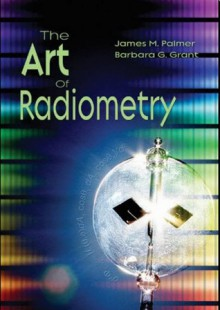 The Art of Radiometry (SPIE Press Monograph Vol. PM184) - James M. Palmer, Barbara G. Grant