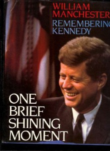 One Brief Shining Moment: Remembering Kennedy - William R. Manchester