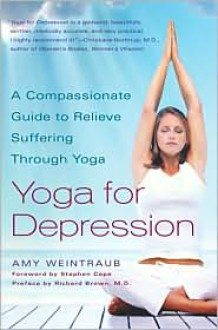 Yoga for Depression: A Compassionate Guide to Relieve Suffering Through Yoga - Amy Weintraub