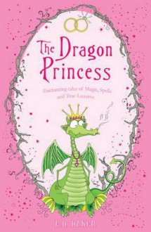 Dragon Princess and Other Tales of Magic, Spells and True Luuurve - E.D. Baker