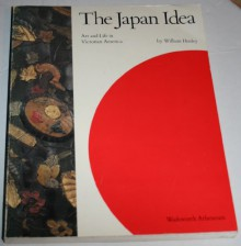 The Japan Idea: Art and Life in Victorian America - William N. Hosley