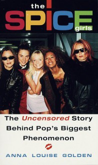 The Spice Girls: The Uncensored Story Behind Pop's Biggest Phenomenon - Anna Louise Golden
