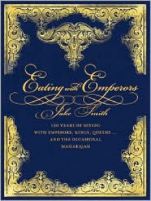 Eating with Emperors: 150 Years of Dining with Emperors, Kings, Queens . . . and the Occasional Maharajah - Jake Smith