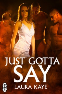 Just Gotta Say - Laura Kaye