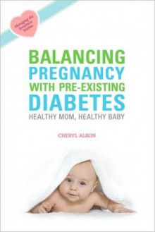 Balancing Pregnancy with Pre-Existing Diabetes: Healthy Mom, Healthy Baby - Cheryl Alkon
