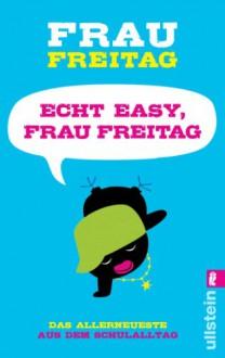 Echt easy, Frau Freitag!: Das Allerneueste aus dem Schulalltag (German Edition) - Frau Freitag