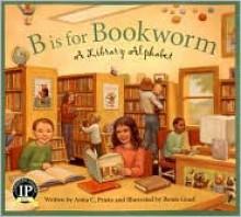 B Is for Bookworm: A Library Alphabet (Alphabet Books) - Anita C. Prieto, Renée Graef