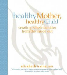 Healthy Mother, Healthy Child: Creating Whole Families from the Inside Out - Elizabeth Irvine