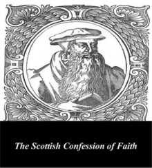 The Scottish Confession of Faith - John Knox, First Rate Publishers