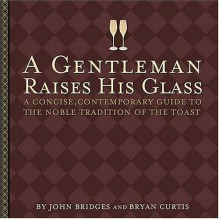 A Gentleman Raises His Glass: A Concise, Contemporary Guide to the Noble Tradition of the Toast - John Bridges, Bryan Curtis