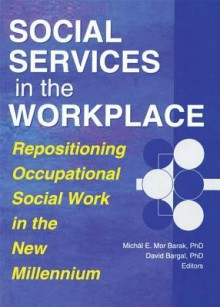 Social Services in the Workplace: Repositioning Occupational Social Work in the New Millennium (Monograph Published Simultaneously As Administration in Social Work, Volume 23, Numbers 3/4 2000) - David Bargal, Michal E. Mor Barak