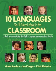 Ten Languages You'll Need Most in the Classroom: A Guide to Communicating with English Language Learners and Their Families - Garth Sundem, Kristi Pikiewicz, Jan Krieger