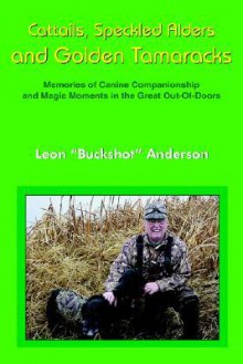 Cattails, Speckled Alders and Golden Tamaracks: Memories of Canine Companionship and Magic Moments in the Great Out-Of-Doors - Leon Anderson Jr.