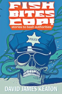 Fish Bites Cop! Stories To Bash Authorities - David James Keaton