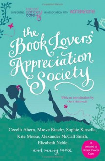 The Book Lovers' Appreciation Society - Maeve Binchy, Jane Moore, Alexander McCall Smith, Sophie Kinsella, Cecelia Ahern, Douglas Kennedy, Adriana Trigiani, Philippa Gregory, Anne Fine, Freya North, Elizabeth Noble, Victoria Hislop, Adele Parks, Barbara Erskine, Santa Montefiore, Katie Fforde, Sarah-Kate Lynch