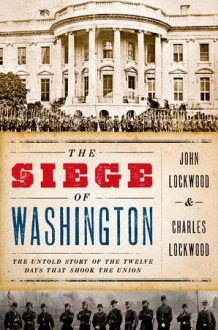 The Siege of Washington : The Untold Story of the Twelve Days That Shook the Union - John Lockwood, Charles Lockwood