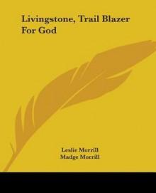 Livingstone, Trail Blazer for God - Leslie Morrill, Madge Morrill