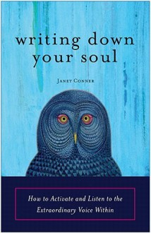 Writing Down Your Soul: How to Activate and Listen to the Extraordinary Voice Within - Janet Conner