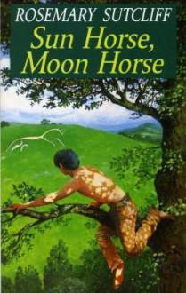 Sun Horse Moon Horse - Rosemary Sutcliff