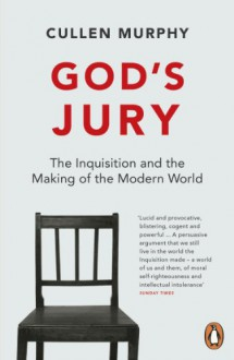 God's Jury: The Inquisition and the Making of the Modern World - Cullen Murphy