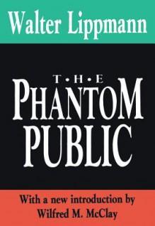 The Phantom Public (International Organizations Series) - Walter Lippmann
