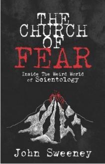 The Church of Fear: Inside the Weird World of Scientology - John Sweeney