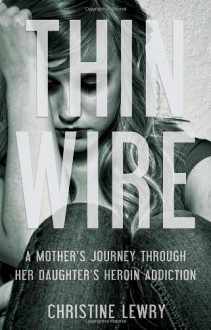 Thin Wire: A mother's journey through her daughter's heroin addiction - Christine Lewry