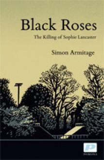 Black Roses: The Killing of Sophie Lancaster - Simon Armitage
