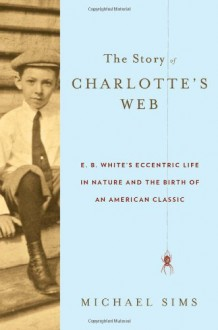 The Story of Charlotte's Web: E.B. White's Eccentric Life in Nature and the Birth of an American Classic - Michael Sims