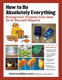 How to Do Absolutely Everything: Homegrown Projects from Real Do-It-Yourself Experts - Instructables, Eric J. Wilhelm